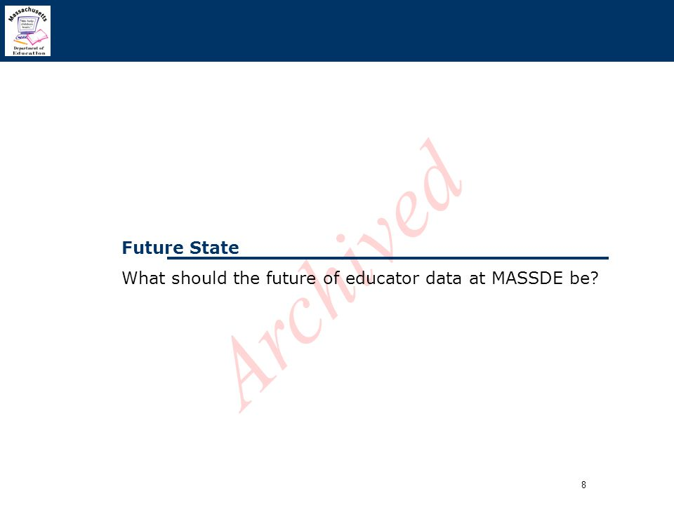 8 Archived Future State What should the future of educator data at MASSDE be?