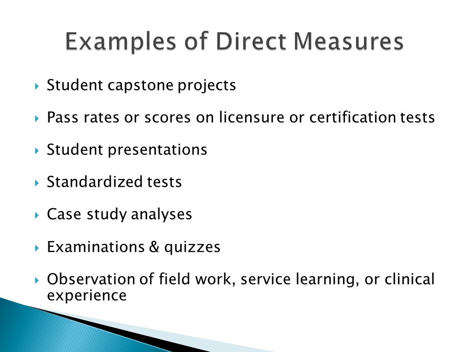  Student capstone projects  Pass rates or scores on licensure or certification tests  Student presentations  Standardized tests  Case study analy