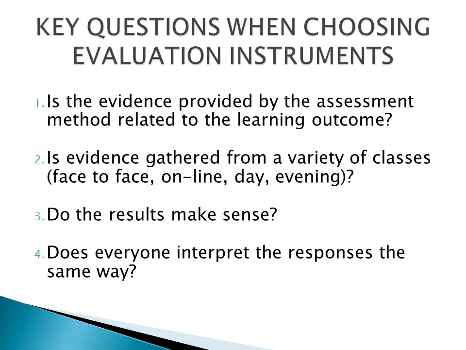 1. Is the evidence provided by the assessment method related to the learning outcome? 2. Is evidence gathered from a variety of classes (face to face,