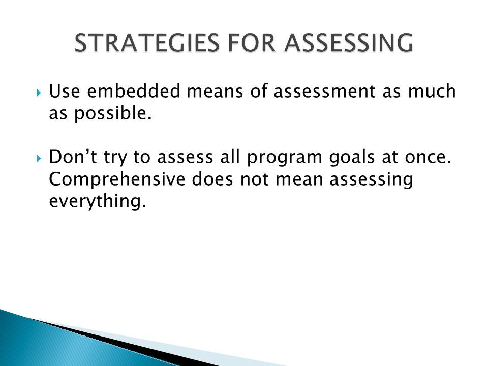  Use embedded means of assessment as much as possible.  Don't try to assess all program goals at once. Comprehensive does not mean assessing everyth