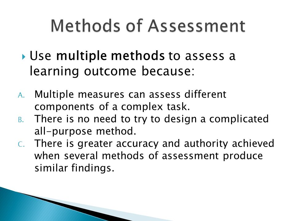  Use multiple methods to assess a learning outcome because: A. Multiple measures can assess different components of a complex task. B. There is no ne