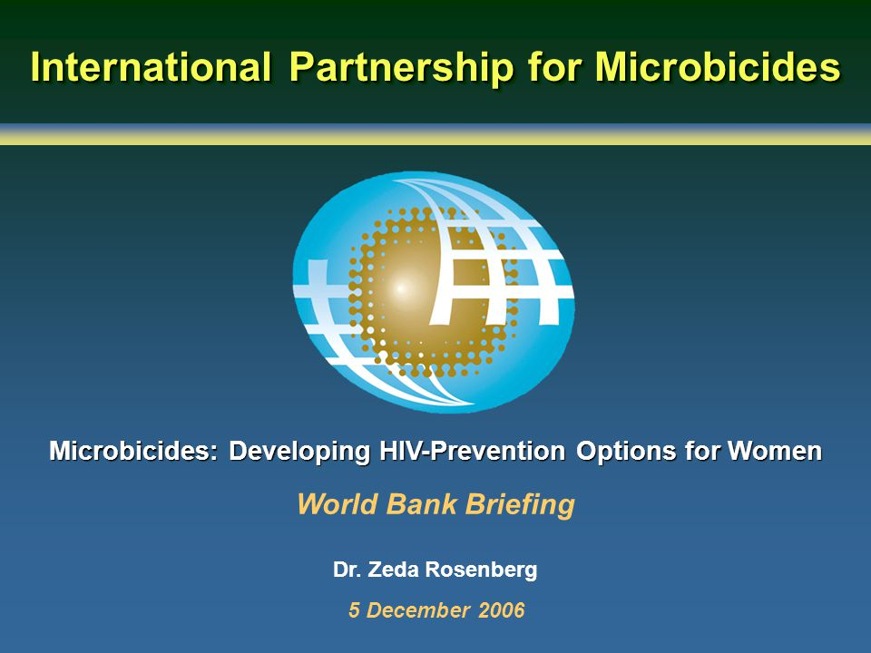 International Partnership for Microbicides Microbicides: Developing HIV-Prevention Options for Women World Bank Briefing Dr.