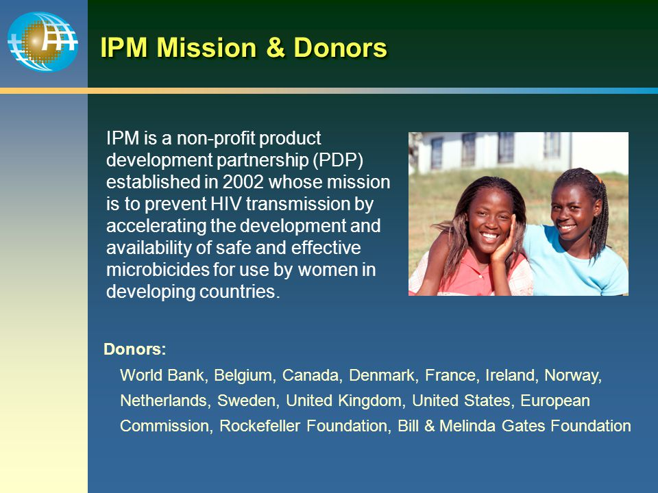 IPM Mission & Donors IPM is a non-profit product development partnership (PDP) established in 2002 whose mission is to prevent HIV transmission by accelerating the development and availability of safe and effective microbicides for use by women in developing countries.
