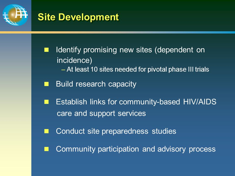 Site Development Identify promising new sites (dependent on incidence) – At least 10 sites needed for pivotal phase III trials Build research capacity Establish links for community-based HIV/AIDS care and support services Conduct site preparedness studies Community participation and advisory process