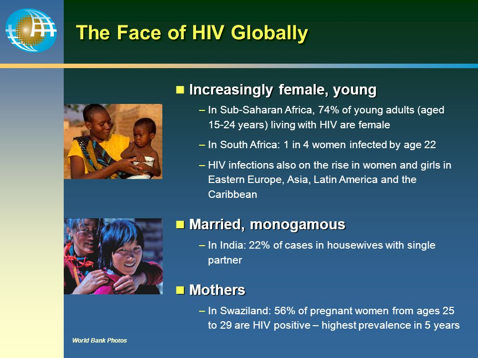 Women's Vulnerability Women's susceptibility to HIV infection results from a combination of biological, economic and socio-cultural factors –Male-to-female transmission higher –Young women at even higher risk –Financial dependence on male partners –Inequality of women (exploitation and violence) –Cultural practices such as early marriages, intergenerational sex and marital infidelity