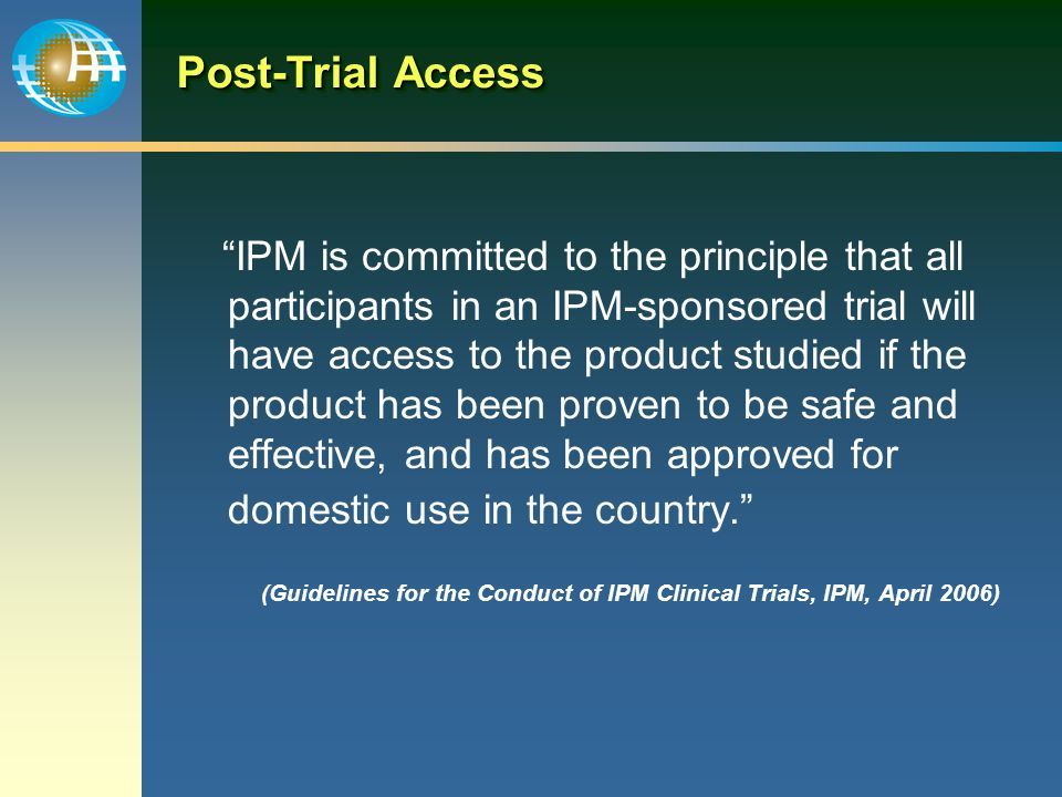 Post-Trial Access IPM is committed to the principle that all participants in an IPM-sponsored trial will have access to the product studied if the product has been proven to be safe and effective, and has been approved for domestic use in the country. (Guidelines for the Conduct of IPM Clinical Trials, IPM, April 2006)