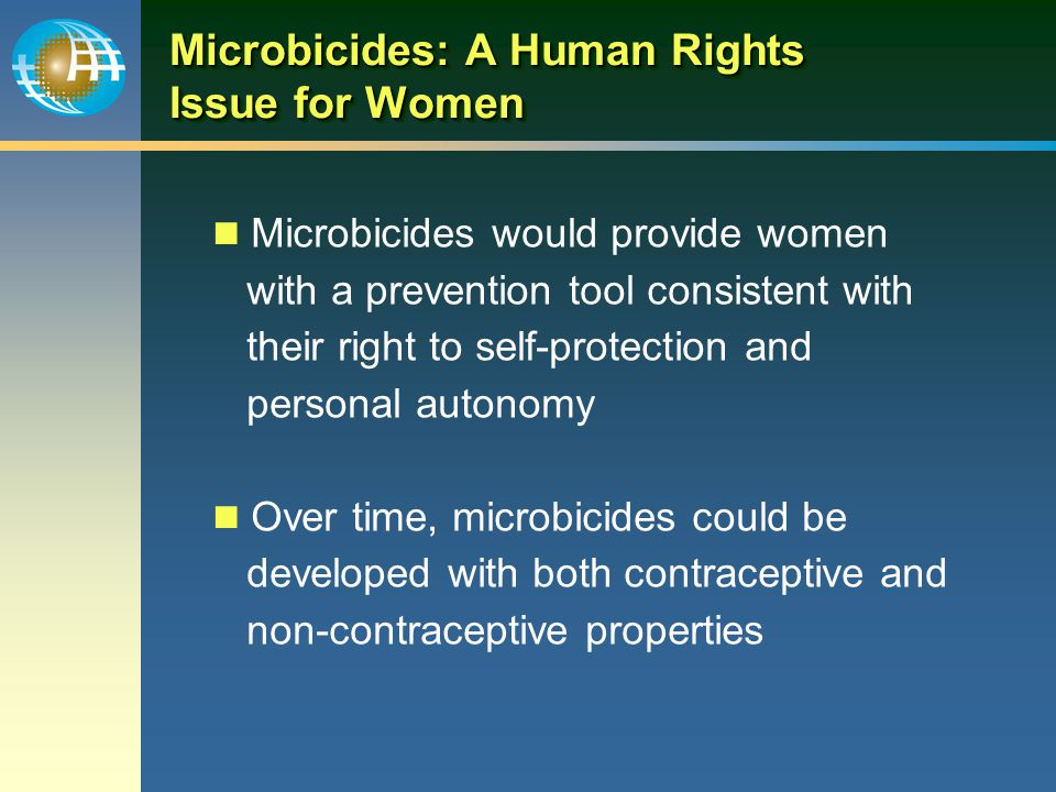 Microbicides: A Human Rights Issue for Women Microbicides would provide women with a prevention tool consistent with their right to self-protection and personal autonomy Over time, microbicides could be developed with both contraceptive and non-contraceptive properties