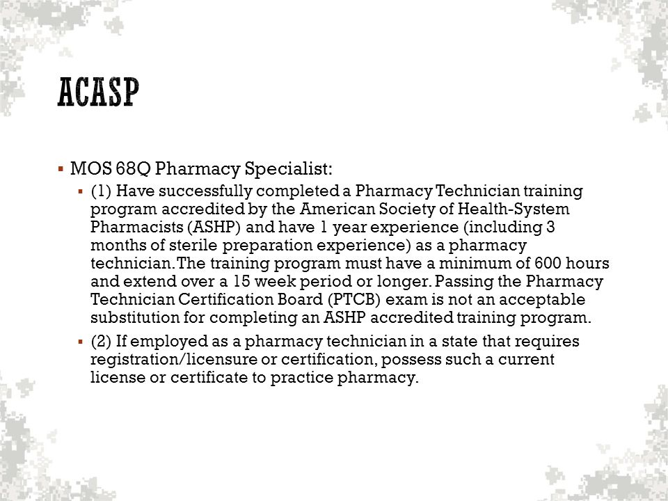  MOS 68Q Pharmacy Specialist:  (1) Have successfully completed a Pharmacy Technician training program accredited by the American Society of Health-System Pharmacists (ASHP) and have 1 year experience (including 3 months of sterile preparation experience) as a pharmacy technician.