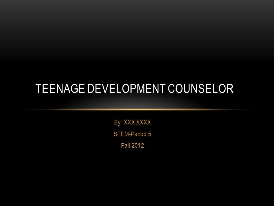 By: XXX XXXX STEM-Period 5 Fall 2012 TEENAGE DEVELOPMENT COUNSELOR