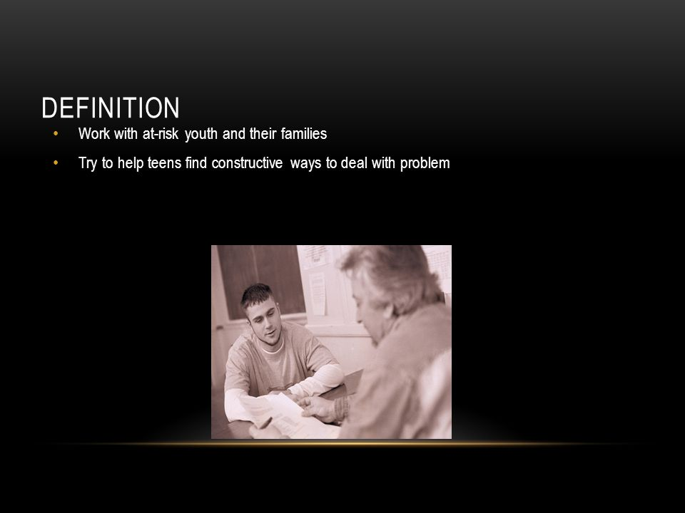 DEFINITION Work with at-risk youth and their families Try to help teens find constructive ways to deal with problem