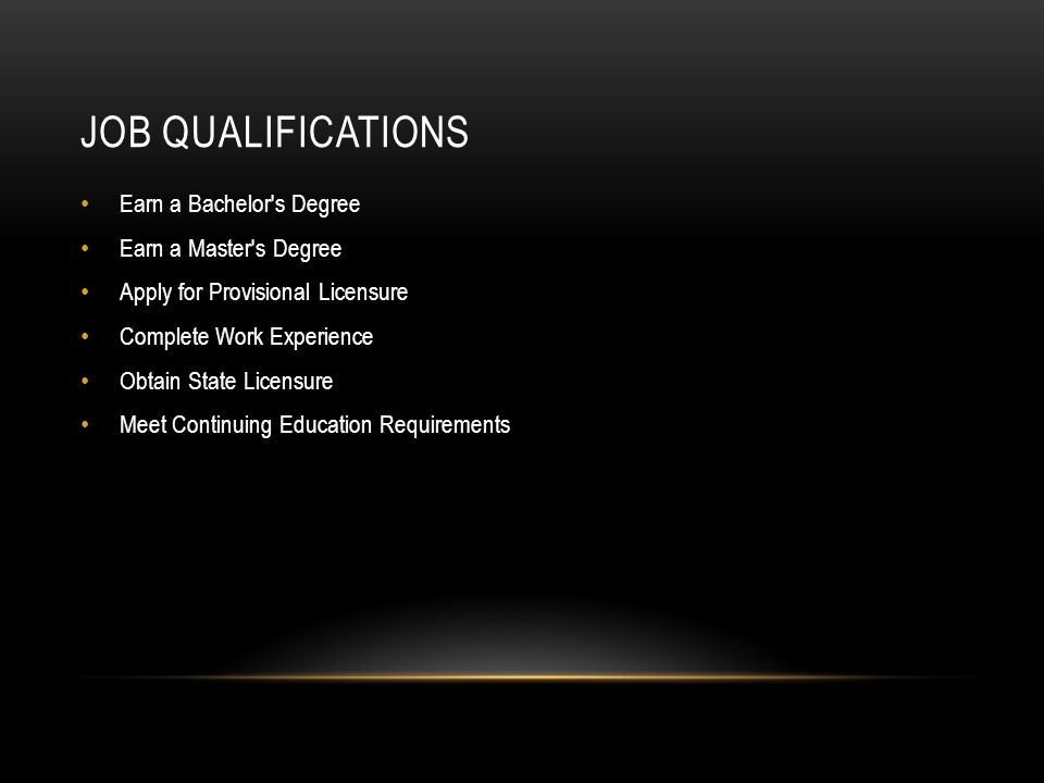 JOB QUALIFICATIONS Earn a Bachelor s Degree Earn a Master s Degree Apply for Provisional Licensure Complete Work Experience Obtain State Licensure Meet Continuing Education Requirements