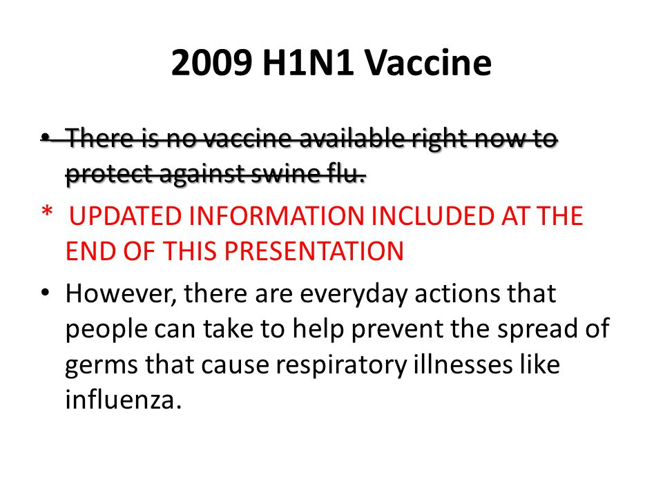 2009 H1N1 Vaccine There is no vaccine available right now to protect against swine flu. There is no vaccine available right now to protect against swi