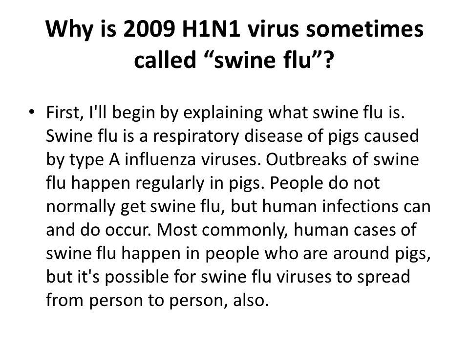 "Why is 2009 H1N1 virus sometimes called ""swine flu""? First, I'll begin by explaining what swine flu is. Swine flu is a respiratory disease of pigs cau"
