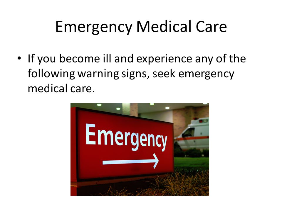 Emergency Medical Care If you become ill and experience any of the following warning signs, seek emergency medical care.