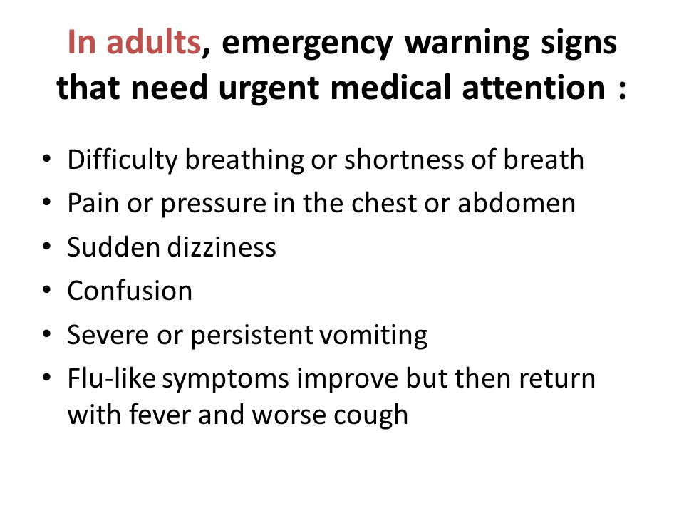 In adults, emergency warning signs that need urgent medical attention : Difficulty breathing or shortness of breath Pain or pressure in the chest or a