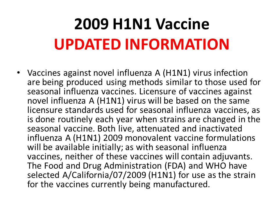 2009 H1N1 Vaccine UPDATED INFORMATION Vaccines against novel influenza A (H1N1) virus infection are being produced using methods similar to those used