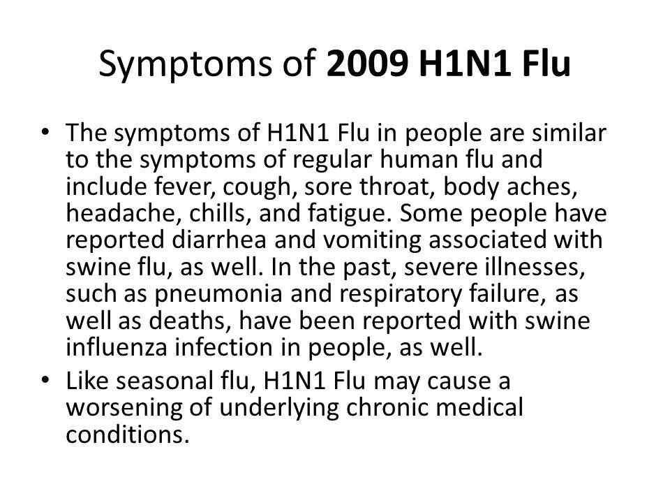 Symptoms of 2009 H1N1 Flu The symptoms of H1N1 Flu in people are similar to the symptoms of regular human flu and include fever, cough, sore throat, b