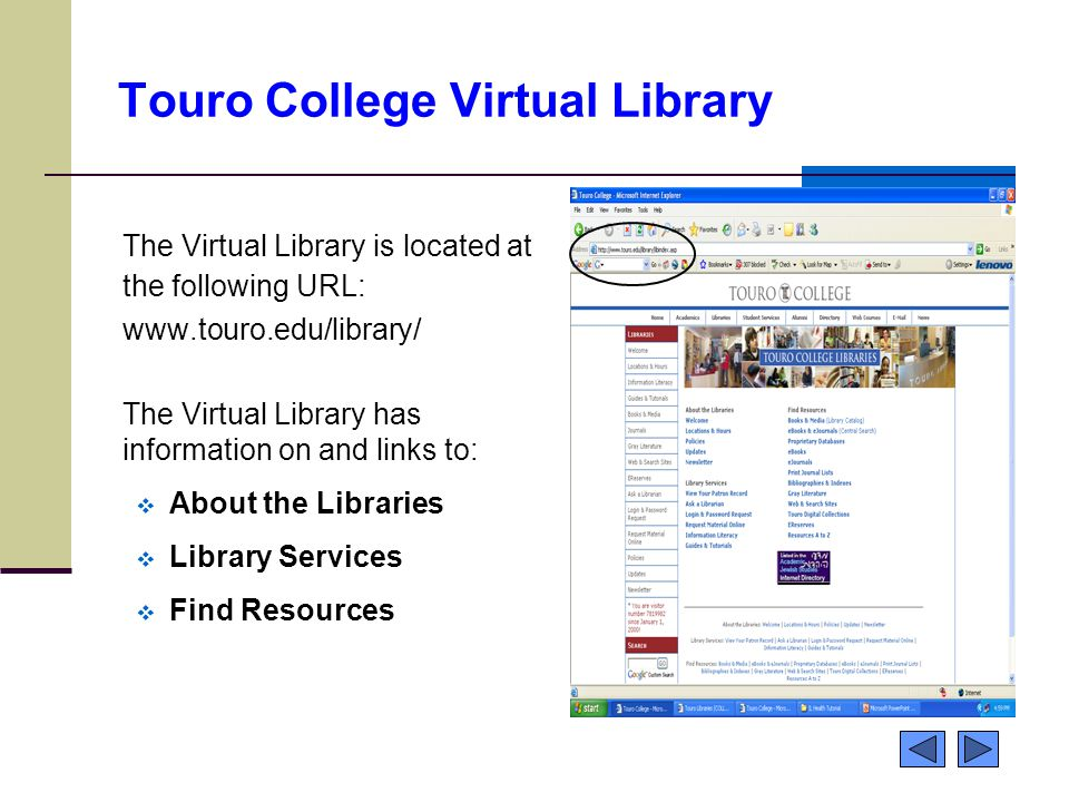 Touro College Virtual Library The Virtual Library is located at the following URL: www.touro.edu/library/ The Virtual Library has information on and links to:  About the Libraries  Library Services  Find Resources