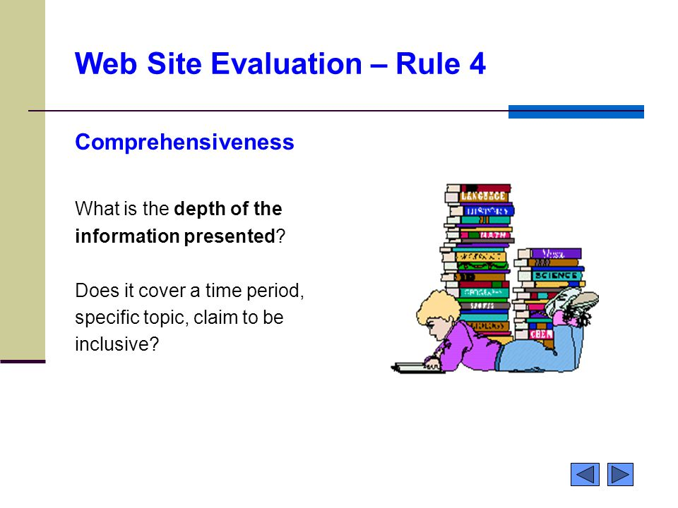 Web Site Evaluation – Rule 4 Comprehensiveness What is the depth of the information presented? Does it cover a time period, specific topic, claim to b