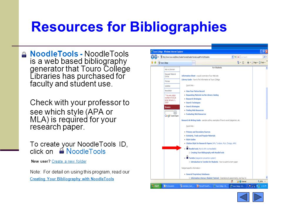 Resources for Bibliographies NoodleTools - NoodleTools is a web based bibliography generator that Touro College Libraries has purchased for faculty and student use.