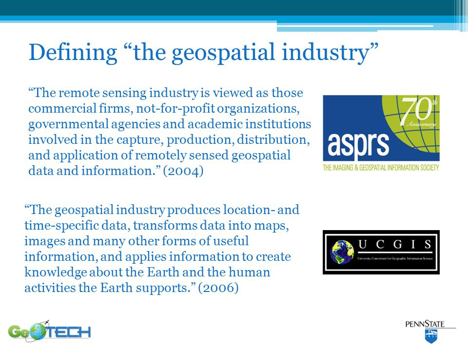 The remote sensing industry is viewed as those commercial firms, not-for-profit organizations, governmental agencies and academic institutions involved in the capture, production, distribution, and application of remotely sensed geospatial data and information. (2004) Defining the geospatial industry The geospatial industry produces location- and time-specific data, transforms data into maps, images and many other forms of useful information, and applies information to create knowledge about the Earth and the human activities the Earth supports. (2006)