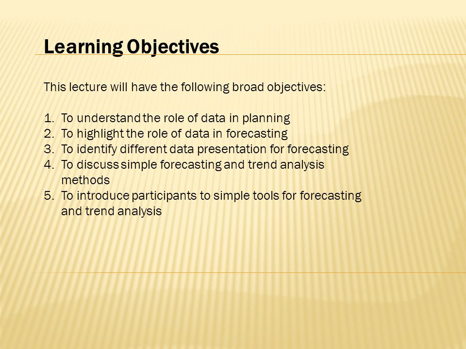 Learning Objectives This lecture will have the following broad objectives: 1.To understand the role of data in planning 2.To highlight the role of data in forecasting 3.To identify different data presentation for forecasting 4.To discuss simple forecasting and trend analysis methods 5.To introduce participants to simple tools for forecasting and trend analysis