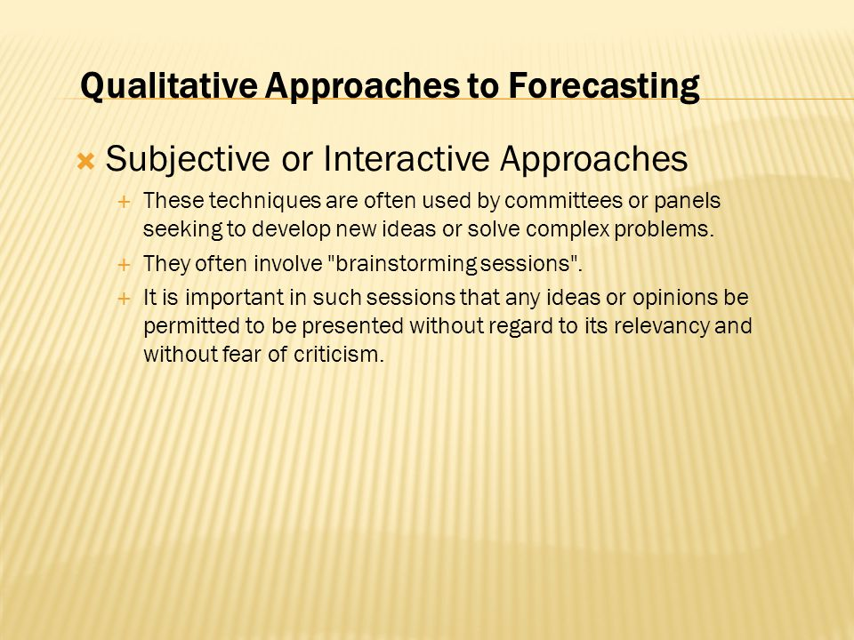  Subjective or Interactive Approaches  These techniques are often used by committees or panels seeking to develop new ideas or solve complex problems.