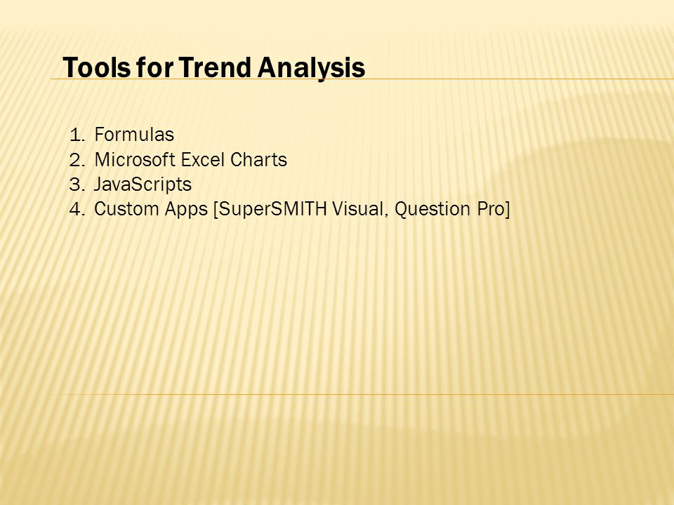 Tools for Trend Analysis 1.Formulas 2.Microsoft Excel Charts 3.JavaScripts 4.Custom Apps [SuperSMITH Visual, Question Pro]