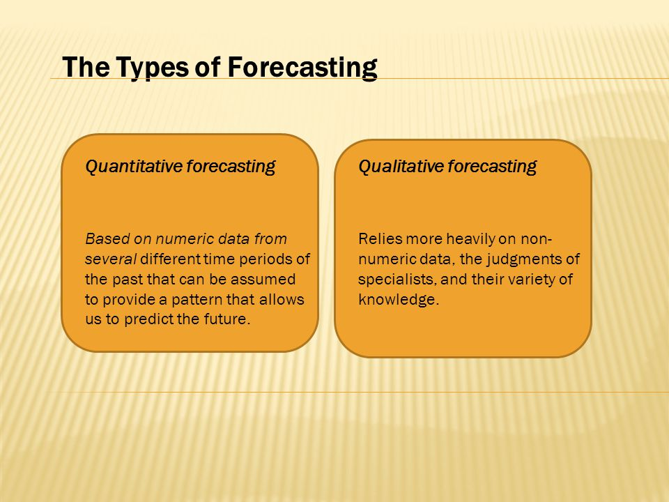 The Types of Forecasting Based on numeric data from several different time periods of the past that can be assumed to provide a pattern that allows us to predict the future.