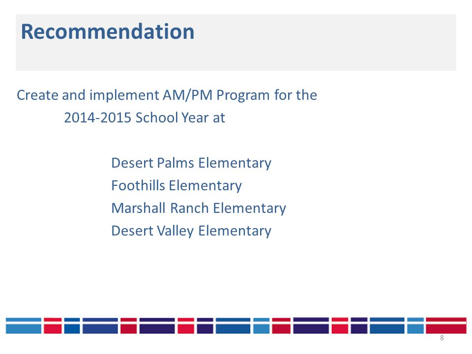 Recommendation 8 Create and implement AM/PM Program for the 2014-2015 School Year at Desert Palms Elementary Foothills Elementary Marshall Ranch Elementary Desert Valley Elementary