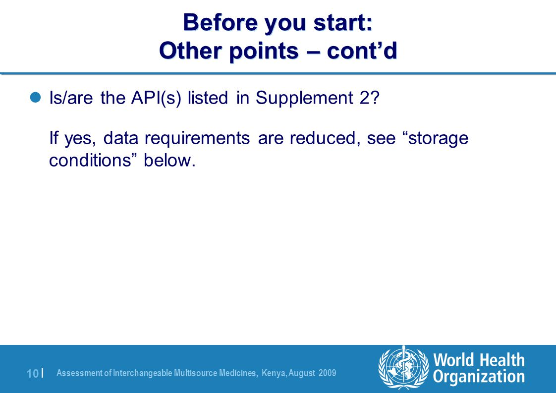 Assessment of Interchangeable Multisource Medicines, Kenya, August 2009 10 | Before you start: Other points – cont'd Is/are the API(s) listed in Supplement 2.