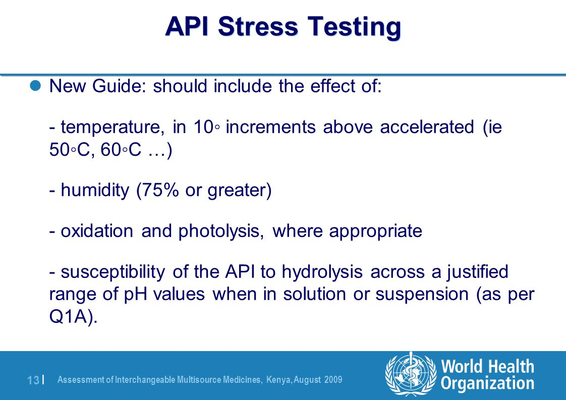 Assessment of Interchangeable Multisource Medicines, Kenya, August 2009 13 | API Stress Testing New Guide: should include the effect of: - temperature, in 10◦ increments above accelerated (ie 50◦C, 60◦C …) - humidity (75% or greater) - oxidation and photolysis, where appropriate - susceptibility of the API to hydrolysis across a justified range of pH values when in solution or suspension (as per Q1A).