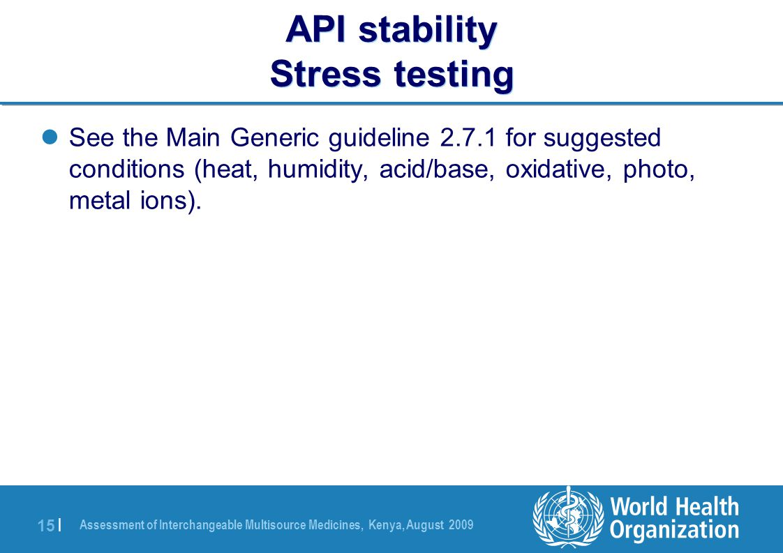 Assessment of Interchangeable Multisource Medicines, Kenya, August 2009 15 | API stability Stress testing See the Main Generic guideline 2.7.1 for suggested conditions (heat, humidity, acid/base, oxidative, photo, metal ions).