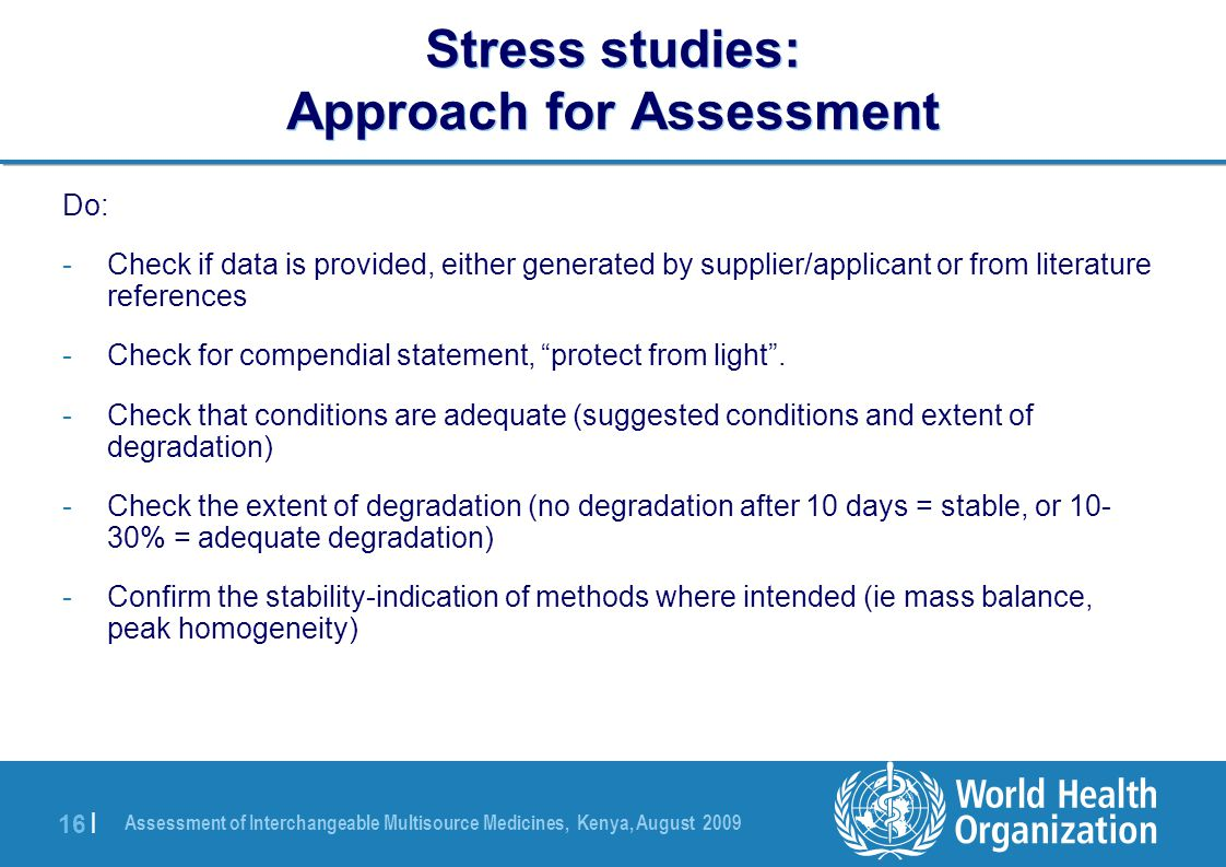 Assessment of Interchangeable Multisource Medicines, Kenya, August 2009 16 | Stress studies: Approach for Assessment Do: -Check if data is provided, either generated by supplier/applicant or from literature references -Check for compendial statement, protect from light .