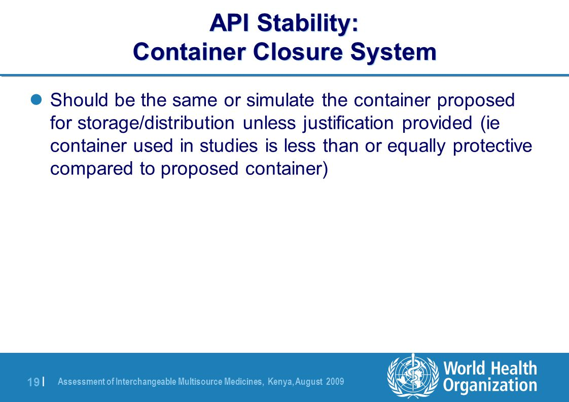 Assessment of Interchangeable Multisource Medicines, Kenya, August 2009 19 | API Stability: Container Closure System Should be the same or simulate the container proposed for storage/distribution unless justification provided (ie container used in studies is less than or equally protective compared to proposed container)