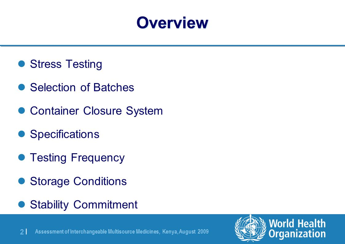 Assessment of Interchangeable Multisource Medicines, Kenya, August 2009 2 |2 | Overview Stress Testing Selection of Batches Container Closure System Specifications Testing Frequency Storage Conditions Stability Commitment