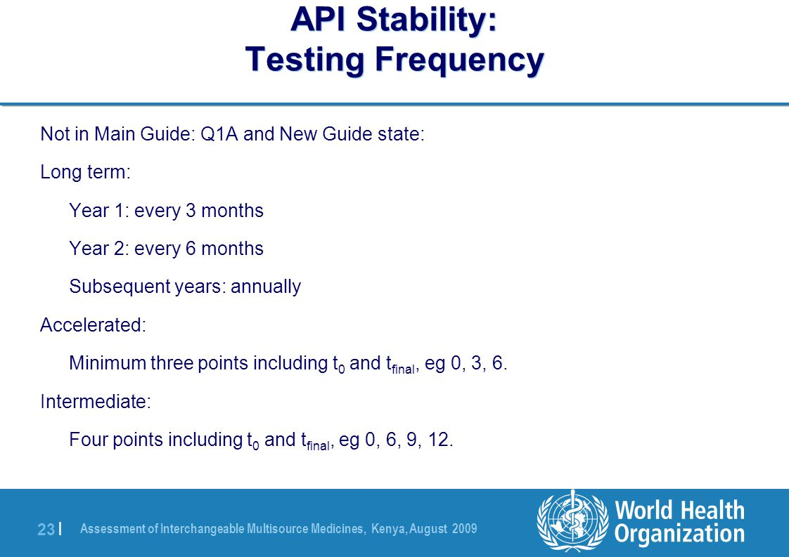 Assessment of Interchangeable Multisource Medicines, Kenya, August 2009 23 | API Stability: Testing Frequency Not in Main Guide: Q1A and New Guide state: Long term: Year 1: every 3 months Year 2: every 6 months Subsequent years: annually Accelerated: Minimum three points including t 0 and t final, eg 0, 3, 6.