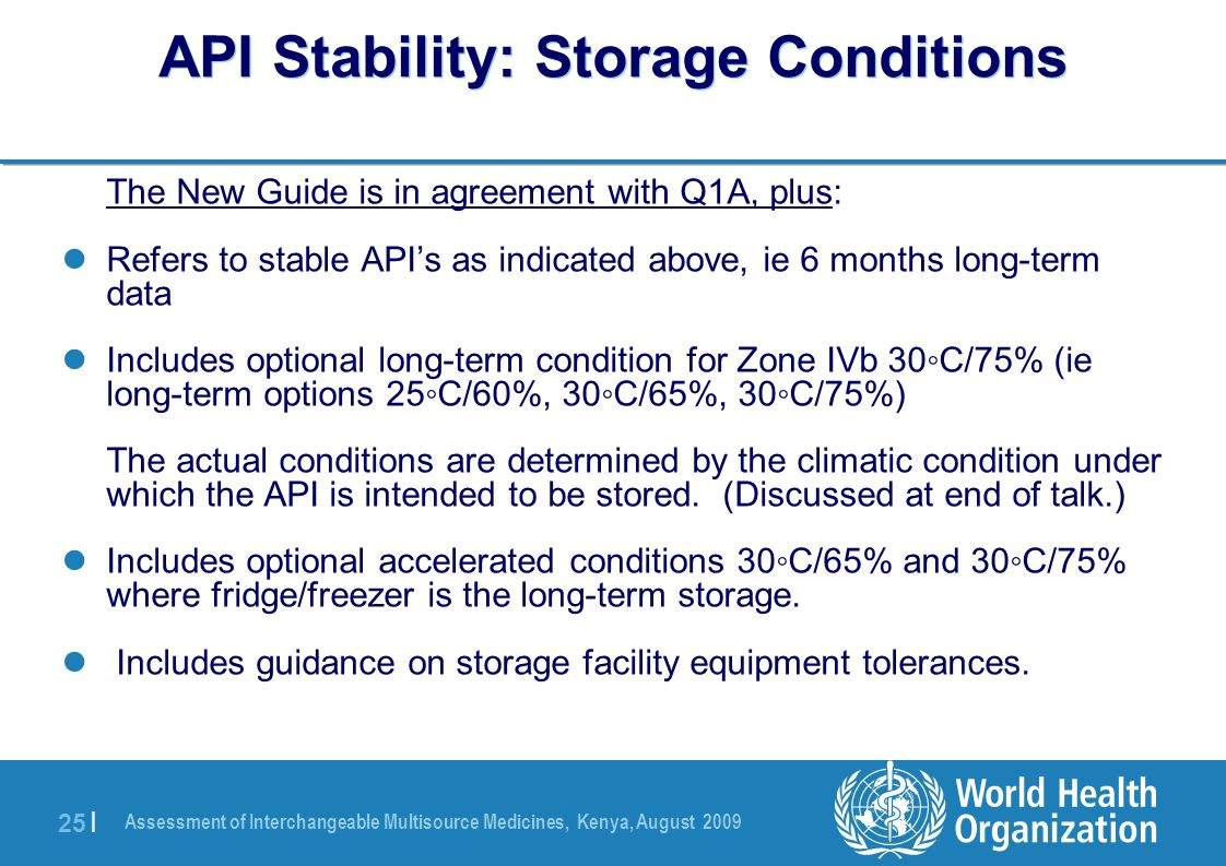 Assessment of Interchangeable Multisource Medicines, Kenya, August 2009 25 | API Stability: Storage Conditions The New Guide is in agreement with Q1A, plus: Refers to stable API's as indicated above, ie 6 months long-term data Includes optional long-term condition for Zone IVb 30◦C/75% (ie long-term options 25◦C/60%, 30◦C/65%, 30◦C/75%) The actual conditions are determined by the climatic condition under which the API is intended to be stored.