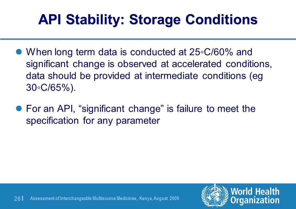 Assessment of Interchangeable Multisource Medicines, Kenya, August 2009 26 | API Stability: Storage Conditions When long term data is conducted at 25◦C/60% and significant change is observed at accelerated conditions, data should be provided at intermediate conditions (eg 30◦C/65%).