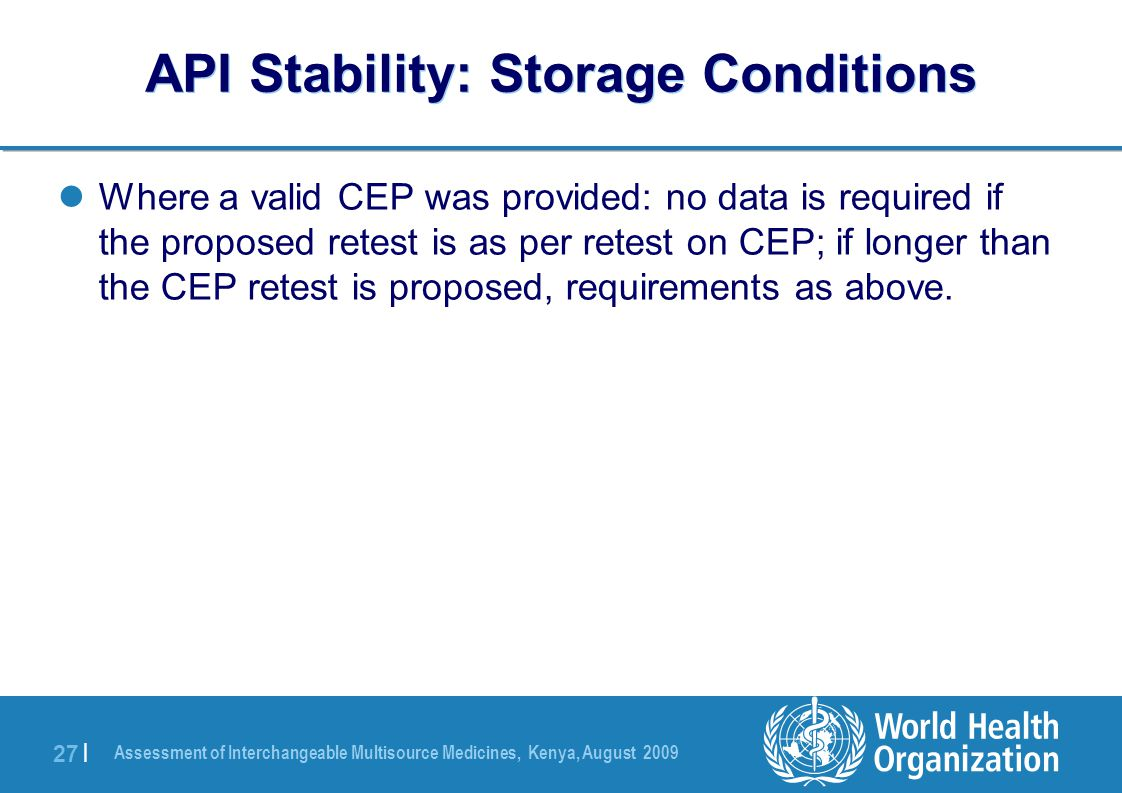 Assessment of Interchangeable Multisource Medicines, Kenya, August 2009 27 | API Stability: Storage Conditions Where a valid CEP was provided: no data is required if the proposed retest is as per retest on CEP; if longer than the CEP retest is proposed, requirements as above.