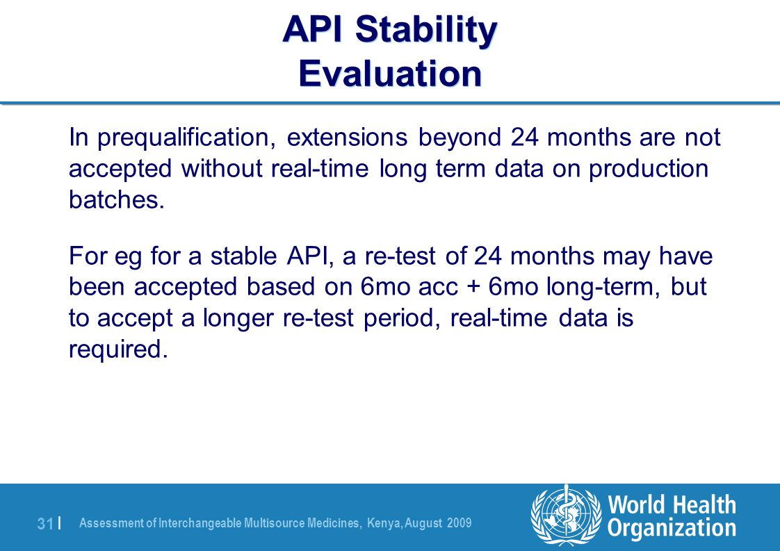 Assessment of Interchangeable Multisource Medicines, Kenya, August 2009 31 | API Stability Evaluation In prequalification, extensions beyond 24 months are not accepted without real-time long term data on production batches.