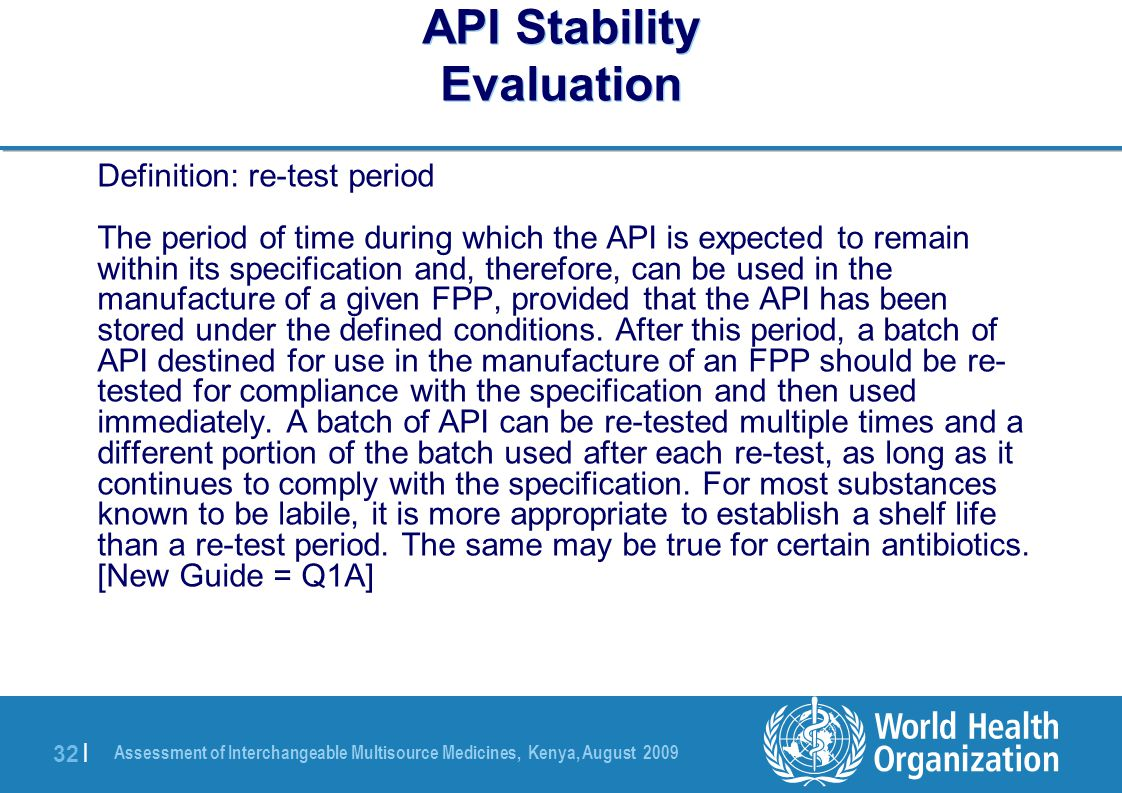 Assessment of Interchangeable Multisource Medicines, Kenya, August 2009 32 | API Stability Evaluation Definition: re-test period The period of time during which the API is expected to remain within its specification and, therefore, can be used in the manufacture of a given FPP, provided that the API has been stored under the defined conditions.