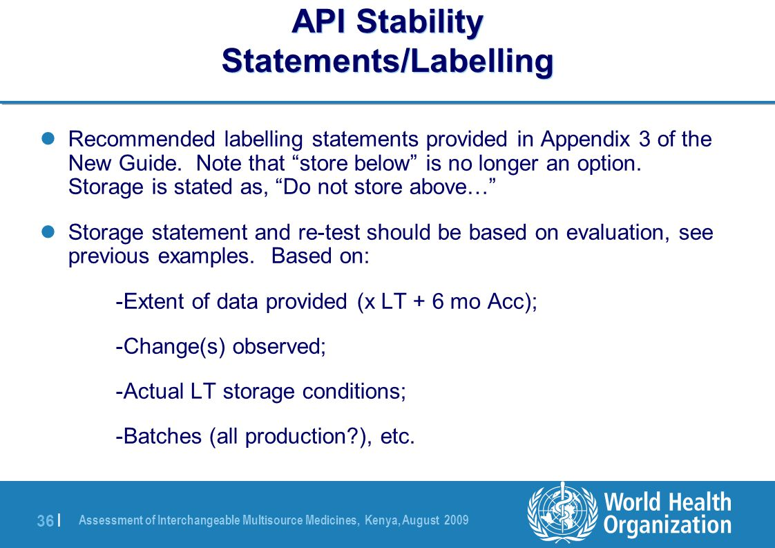 Assessment of Interchangeable Multisource Medicines, Kenya, August 2009 36 | API Stability Statements/Labelling Recommended labelling statements provided in Appendix 3 of the New Guide.