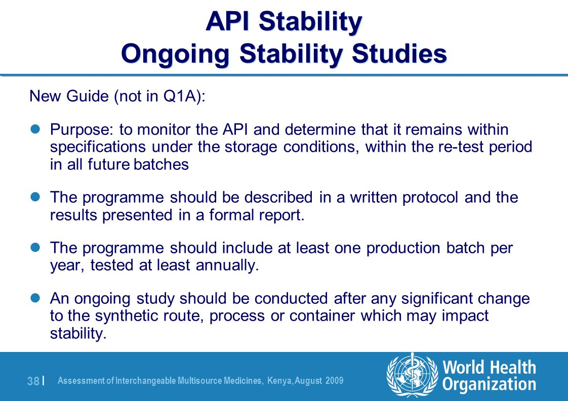 Assessment of Interchangeable Multisource Medicines, Kenya, August 2009 38 | API Stability Ongoing Stability Studies New Guide (not in Q1A): Purpose: to monitor the API and determine that it remains within specifications under the storage conditions, within the re-test period in all future batches The programme should be described in a written protocol and the results presented in a formal report.