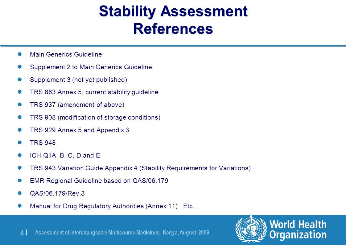 Assessment of Interchangeable Multisource Medicines, Kenya, August 2009 4 |4 | Stability Assessment References Main Generics Guideline Supplement 2 to Main Generics Guideline Supplement 3 (not yet published) TRS 863 Annex 5, current stability guideline TRS 937 (amendment of above) TRS 908 (modification of storage conditions) TRS 929 Annex 5 and Appendix 3 TRS 948 ICH Q1A, B, C, D and E TRS 943 Variation Guide Appendix 4 (Stability Requirements for Variations) EMR Regional Guideline based on QAS/06.179 QAS/06.179/Rev.3 Manual for Drug Regulatory Authorities (Annex 11) Etc…