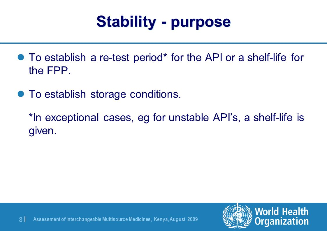 Assessment of Interchangeable Multisource Medicines, Kenya, August 2009 8 |8 | Stability - purpose To establish a re-test period* for the API or a shelf-life for the FPP.