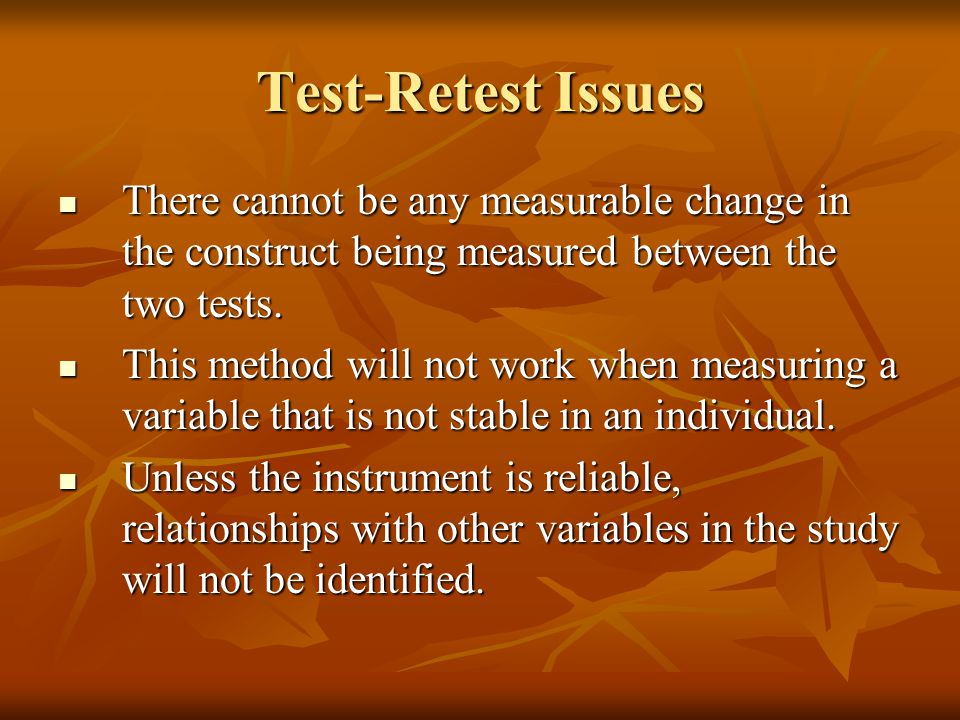 Test-Retest Issues There cannot be any measurable change in the construct being measured between the two tests.