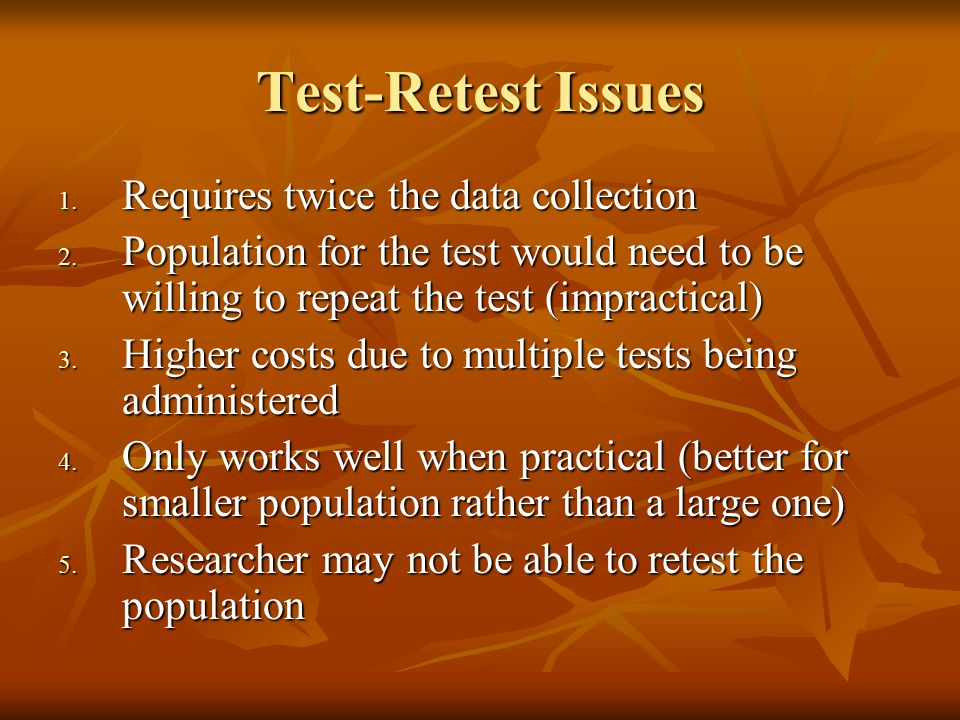 Test-Retest Issues 1. Requires twice the data collection 2.
