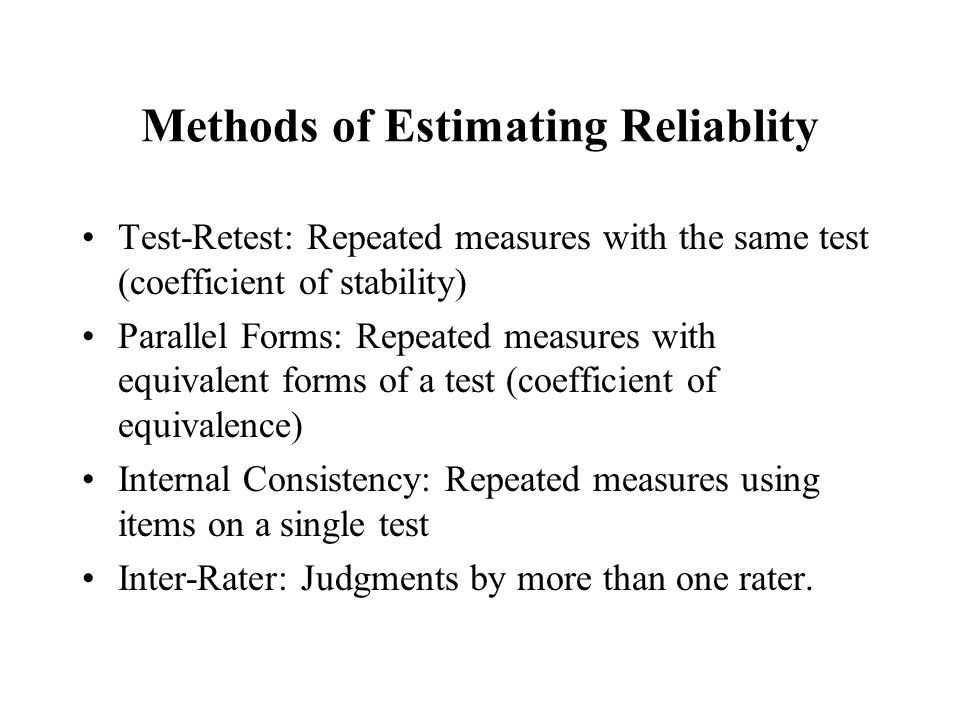 Methods of Estimating Reliablity Test-Retest: Repeated measures with the same test (coefficient of stability) Parallel Forms: Repeated measures with equivalent forms of a test (coefficient of equivalence) Internal Consistency: Repeated measures using items on a single test Inter-Rater: Judgments by more than one rater.