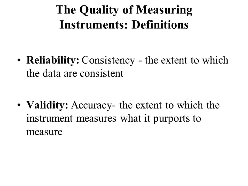 The Quality of Measuring Instruments: Definitions Reliability: Consistency - the extent to which the data are consistent Validity: Accuracy- the extent to which the instrument measures what it purports to measure